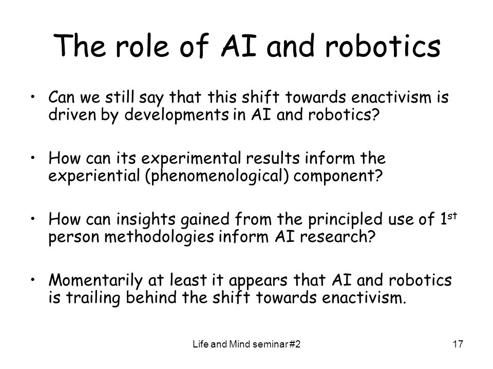 Life and Mind seminar #217 The role of AI and robotics Can we still say that this shift towards enactivism is driven by developments in AI and robotic