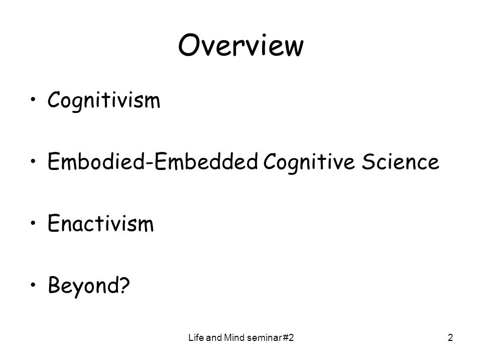 Life and Mind seminar #22 Overview Cognitivism Embodied-Embedded Cognitive Science Enactivism Beyond?
