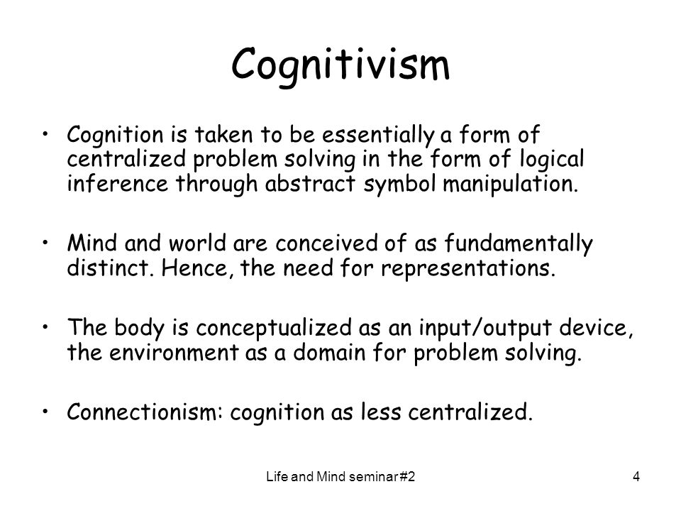 Life and Mind seminar #24 Cognitivism Cognition is taken to be essentially a form of centralized problem solving in the form of logical inference thro