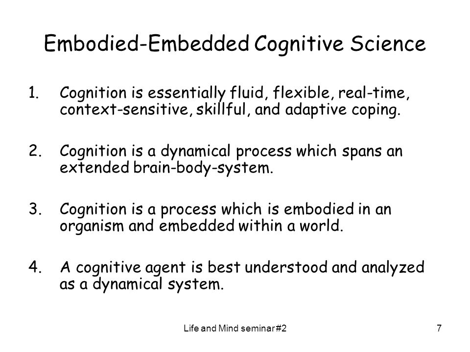 Life and Mind seminar #27 Embodied-Embedded Cognitive Science 1.Cognition is essentially fluid, flexible, real-time, context-sensitive, skillful, and