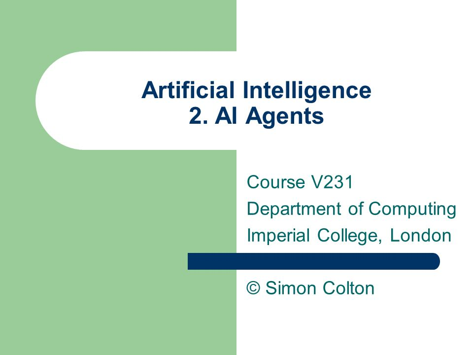 Artificial Intelligence 2. AI Agents Course V231 Department of Computing Imperial College, London © Simon Colton
