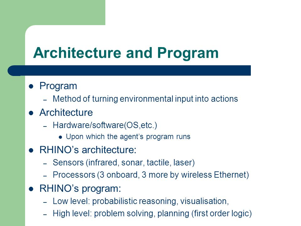 Architecture and Program Program – Method of turning environmental input into actions Architecture – Hardware/software(OS,etc.) Upon which the agents