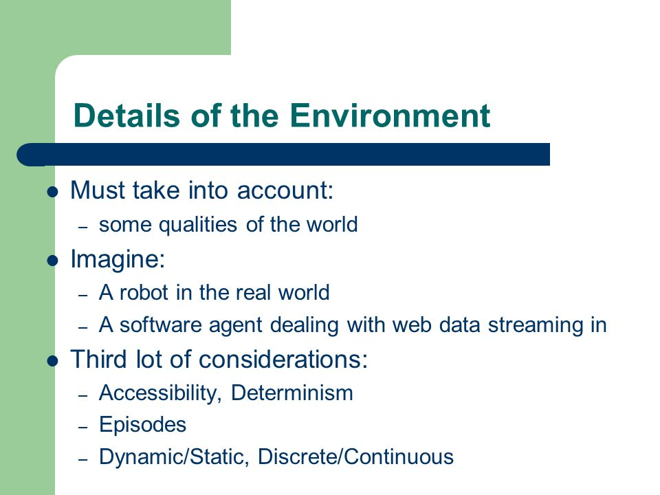 Details of the Environment Must take into account: – some qualities of the world Imagine: – A robot in the real world – A software agent dealing with