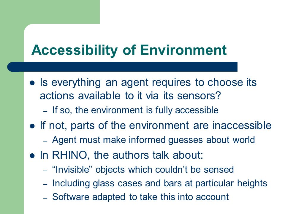 Accessibility of Environment Is everything an agent requires to choose its actions available to it via its sensors? – If so, the environment is fully