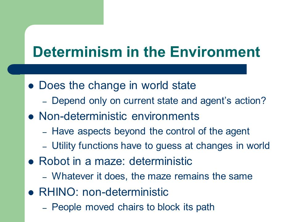 Determinism in the Environment Does the change in world state – Depend only on current state and agents action? Non-deterministic environments – Have
