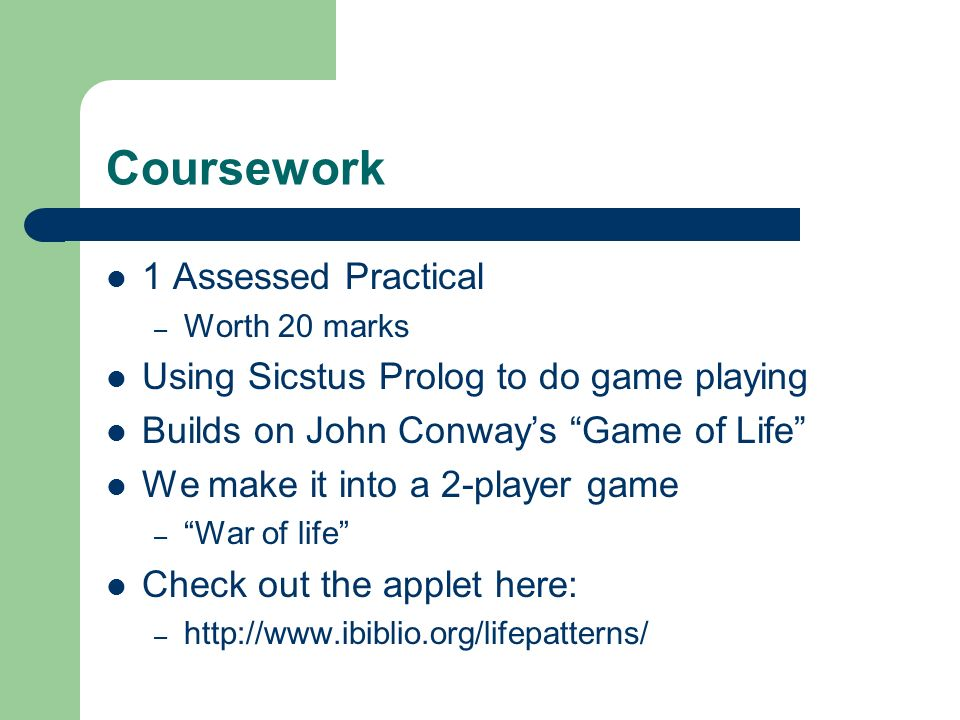Coursework 1 Assessed Practical – Worth 20 marks Using Sicstus Prolog to do game playing Builds on John Conways Game of Life We make it into a 2-playe