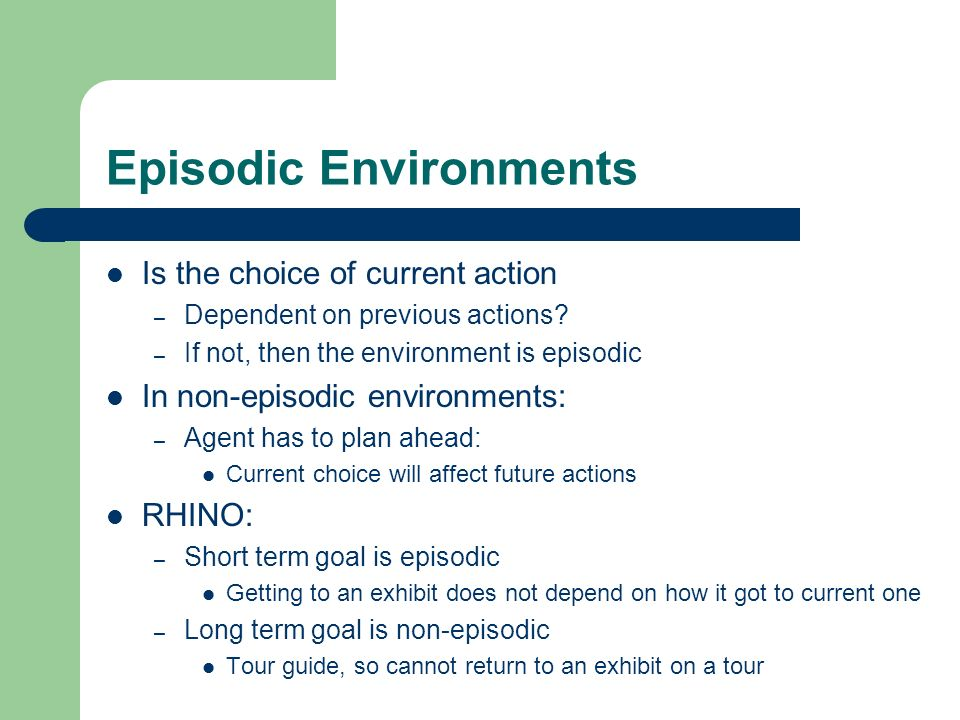 Episodic Environments Is the choice of current action – Dependent on previous actions? – If not, then the environment is episodic In non-episodic envi