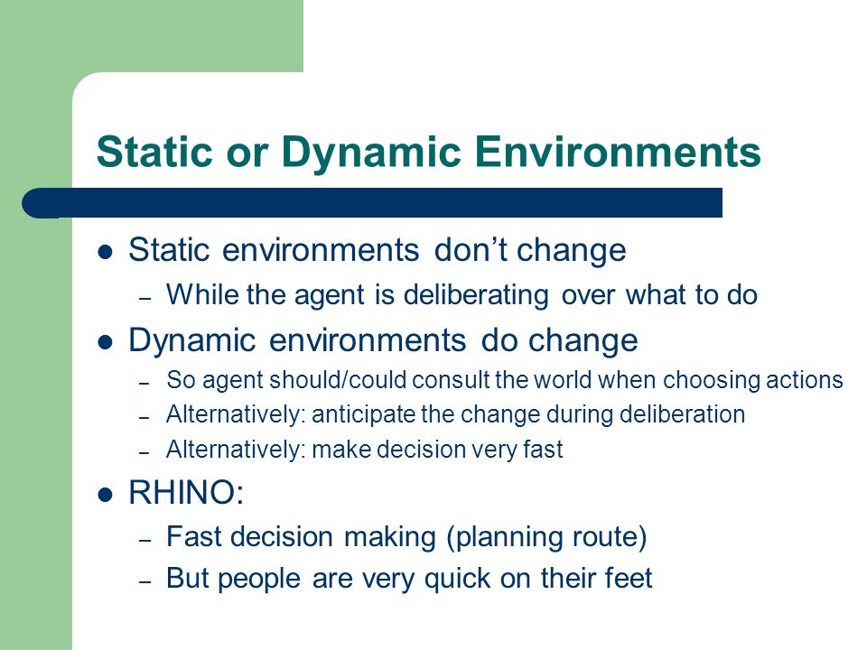 Static or Dynamic Environments Static environments dont change – While the agent is deliberating over what to do Dynamic environments do change – So a