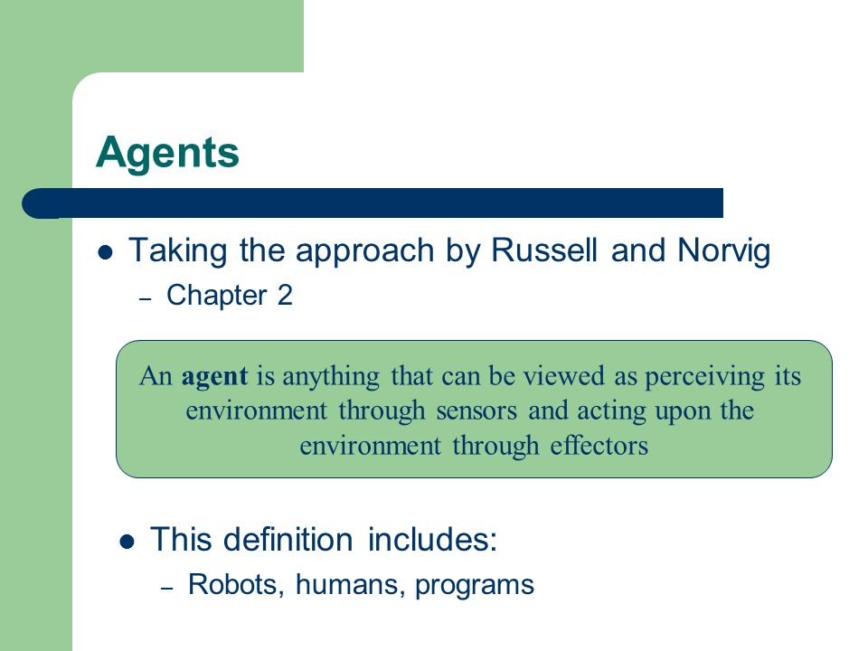 Agents Taking the approach by Russell and Norvig – Chapter 2 An agent is anything that can be viewed as perceiving its environment through sensors and