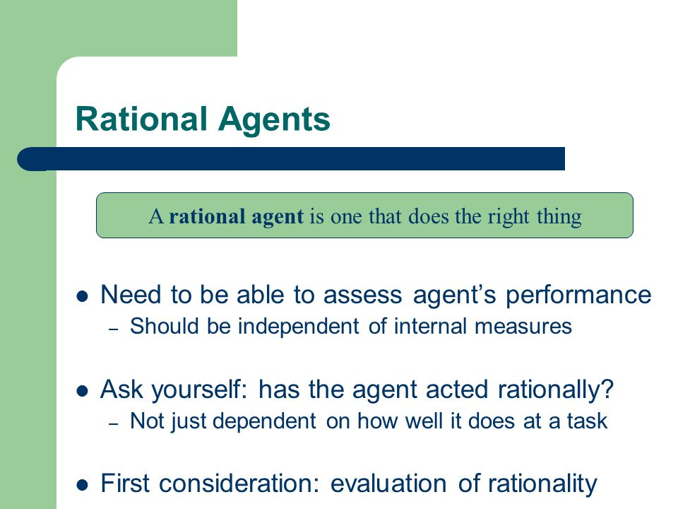 Rational Agents Need to be able to assess agents performance – Should be independent of internal measures Ask yourself: has the agent acted rationally