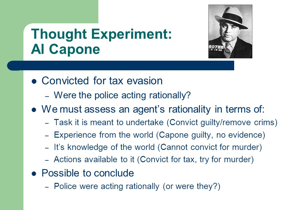 Thought Experiment: Al Capone Convicted for tax evasion – Were the police acting rationally? We must assess an agents rationality in terms of: – Task