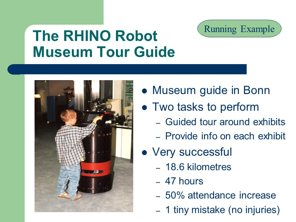 The RHINO Robot Museum Tour Guide Museum guide in Bonn Two tasks to perform – Guided tour around exhibits – Provide info on each exhibit Very successf