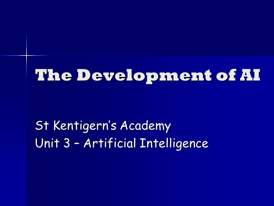 The Development of AI St Kentigerns Academy Unit 3 – Artificial Intelligence