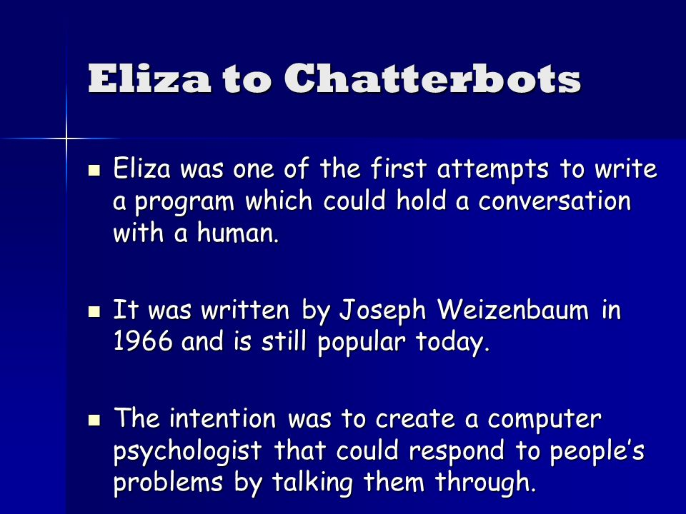 Eliza to Chatterbots Eliza was one of the first attempts to write a program which could hold a conversation with a human.