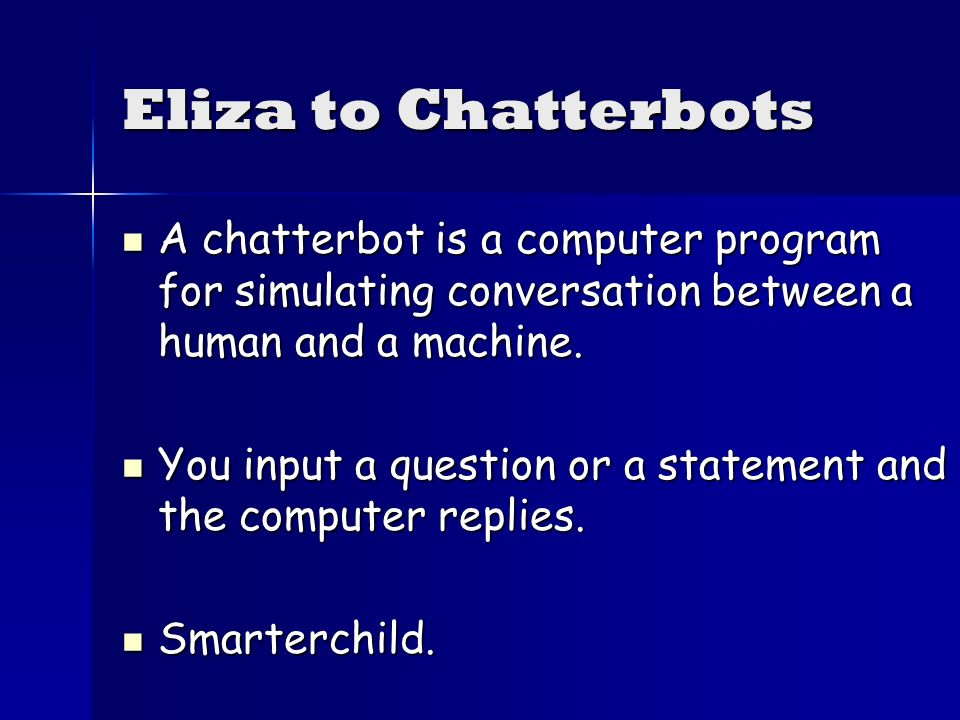 Eliza to Chatterbots A chatterbot is a computer program for simulating conversation between a human and a machine.