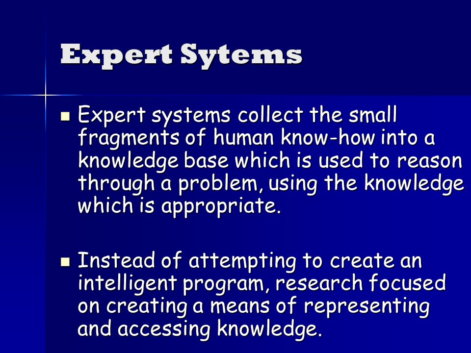 Expert Sytems Expert systems collect the small fragments of human know-how into a knowledge base which is used to reason through a problem, using the knowledge which is appropriate.