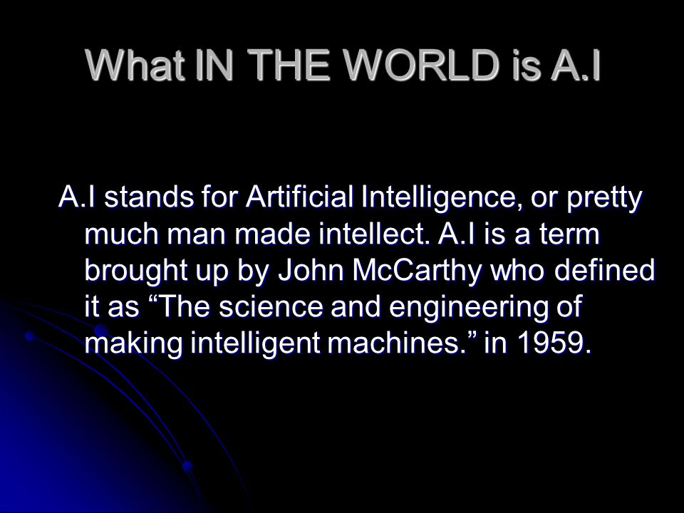 What IN THE WORLD is A.I A.I stands for Artificial Intelligence, or pretty much man made intellect.