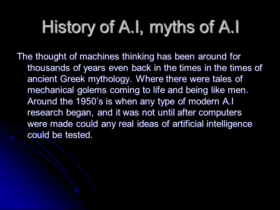 History of A.I, myths of A.I The thought of machines thinking has been around for thousands of years even back in the times in the times of ancient Greek mythology.