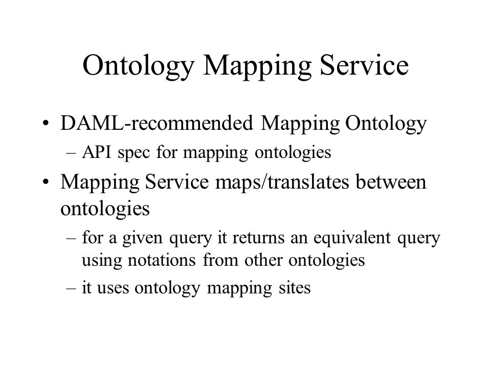 Ontology Mapping Service DAML-recommended Mapping Ontology –API spec for mapping ontologies Mapping Service maps/translates between ontologies –for a given query it returns an equivalent query using notations from other ontologies –it uses ontology mapping sites