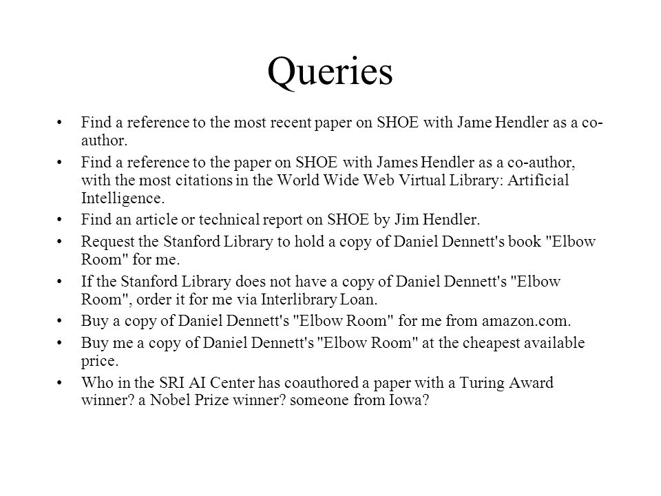 Query Language Extend DAML syntax to cover queries –Support a subset of OO query language mechanisms Example: Find information about Researcher with last name Hendler … xmlns: SRI=http://www.ai.sri.com/daml/ontologies/Researcher.daml … Hendler …