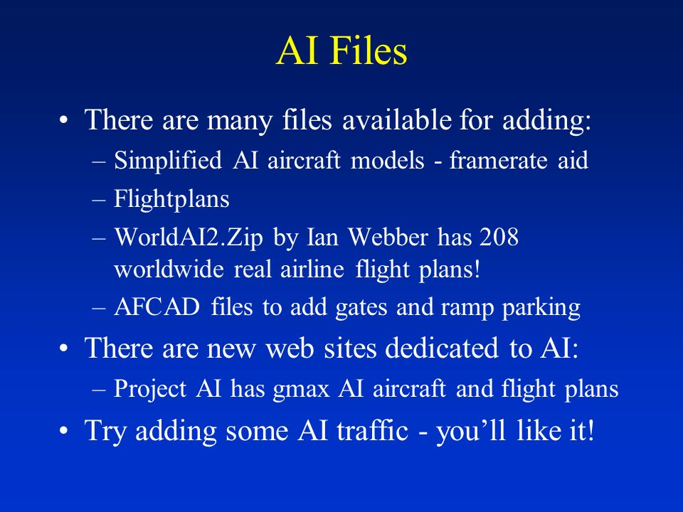 AI Files There are many files available for adding: –Simplified AI aircraft models - framerate aid –Flightplans –WorldAI2.Zip by Ian Webber has 208 worldwide real airline flight plans.