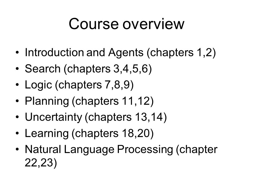 Course overview Introduction and Agents (chapters 1,2) Search (chapters 3,4,5,6) Logic (chapters 7,8,9) Planning (chapters 11,12) Uncertainty (chapter