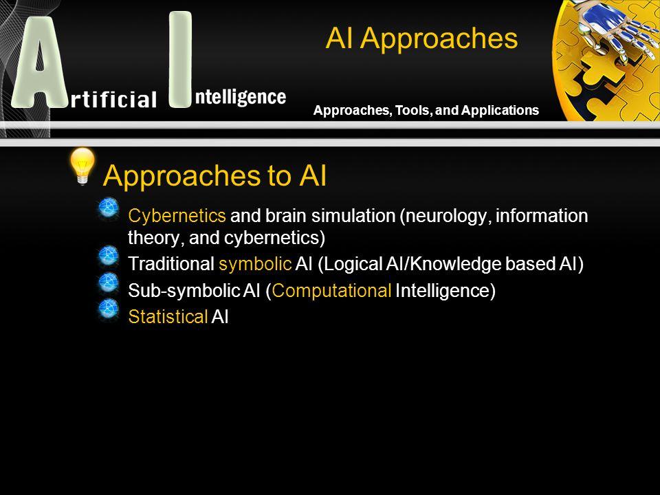 Approaches, Tools, and Applications Approaches to AI Cybernetics and brain simulation (neurology, information theory, and cybernetics) Traditional symbolic AI (Logical AI/Knowledge based AI) Sub-symbolic AI (Computational Intelligence) Statistical AI AI Approaches