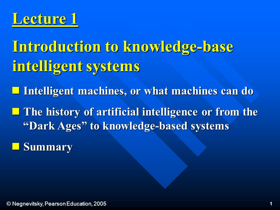 © Negnevitsky, Pearson Education, Lecture 1 Introduction to knowledge-base intelligent systems Intelligent machines, or what machines can do Intelligent machines, or what machines can do The history of artificial intelligence or from the Dark Ages to knowledge-based systems The history of artificial intelligence or from the Dark Ages to knowledge-based systems Summary Summary