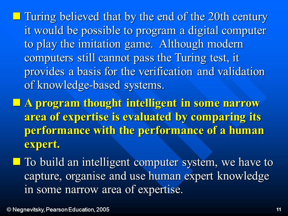 © Negnevitsky, Pearson Education, Turing believed that by the end of the 20th century it would be possible to program a digital computer to play the imitation game.