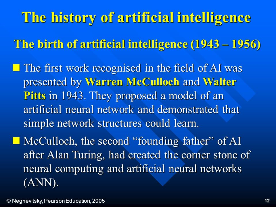 © Negnevitsky, Pearson Education, 2005 12 The history of artificial intelligence The first work recognised in the field of AI was presented by Warren McCulloch and Walter Pitts in 1943hey proposed a model of an artificial neural network and demonstrated that simple network structures could learn.