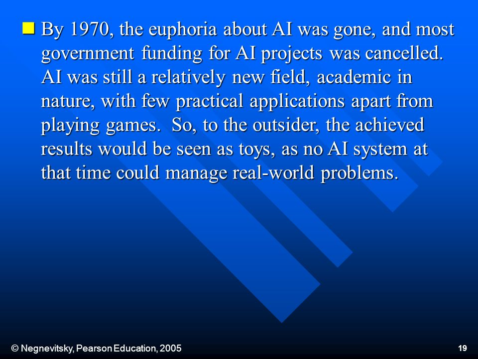 © Negnevitsky, Pearson Education, By 1970, the euphoria about AI was gone, and most government funding for AI projects was cancelled.