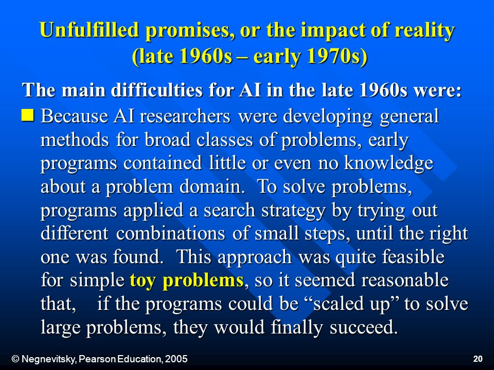 © Negnevitsky, Pearson Education, 2005 20 Because AI researchers were developing general methods for broad classes of problems, early programs contained little or even no knowledge about a problem domain.