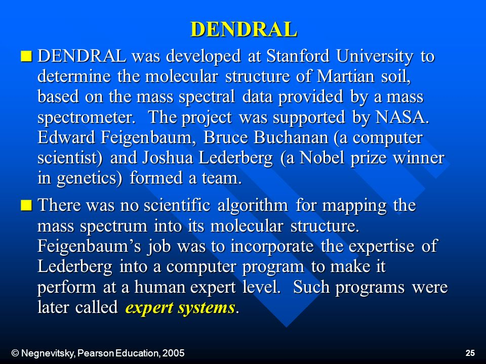 © Negnevitsky, Pearson Education, 2005 25 DENDRAL DENDRAL was developed at Stanford University to determine the molecular structure of Martian soil, based on the mass spectral data provided by a mass spectrometer.
