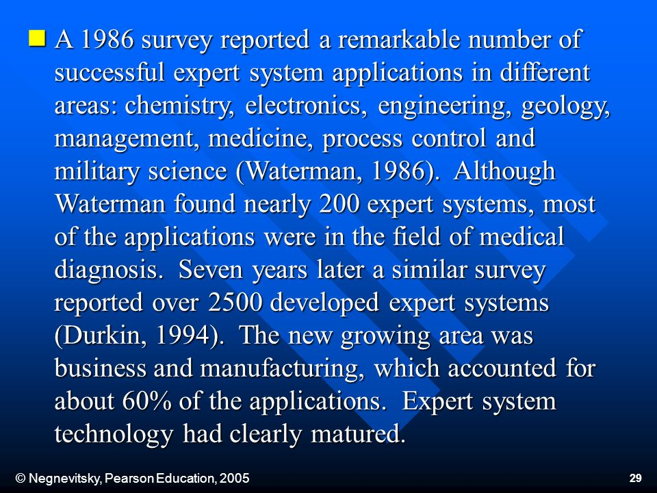 © Negnevitsky, Pearson Education, 2005 29 A 1986 survey reported a remarkable number of successful expert system applications in different areas: chemistry, electronics, engineering, geology, management, medicine, process control and military science (Waterman, 1986).