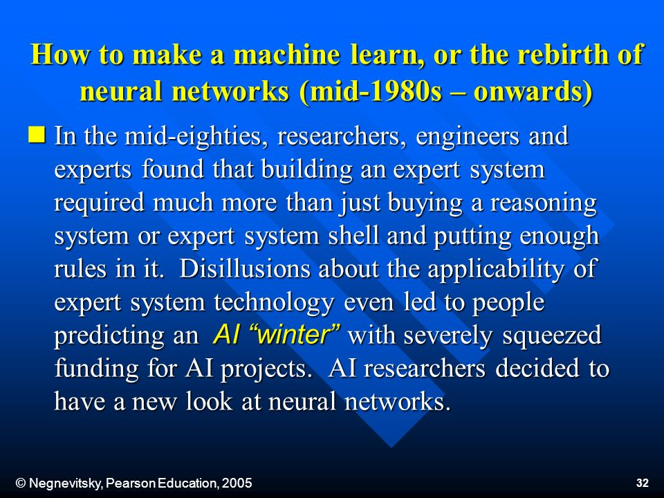 © Negnevitsky, Pearson Education, 2005 32 In the mid-eighties, researchers, engineers and experts found that building an expert system required much more than just buying a reasoning system or expert system shell and putting enough rules in it.