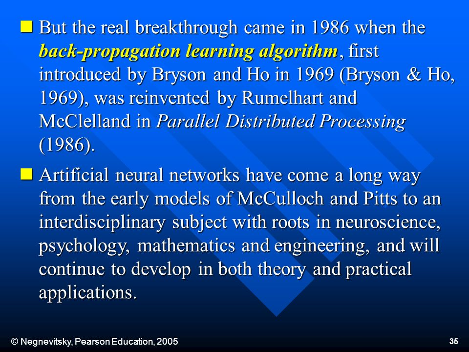 © Negnevitsky, Pearson Education, 2005 35 But the real breakthrough came in 1986 when the back-propagation learning algorithm, first introduced by Bryson and Ho in 1969 (Bryson & Ho, 1969), was reinvented by Rumelhart and McClelland in Parallel Distributed Processing (1986).