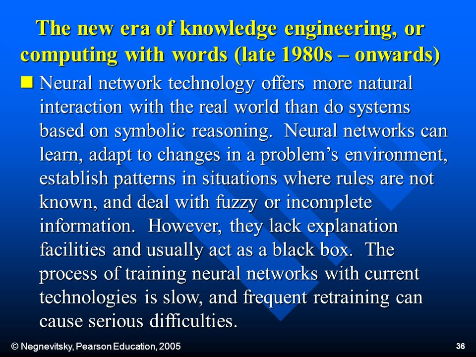 © Negnevitsky, Pearson Education, 2005 36 The new era of knowledge engineering, or computing with words (late 1980s – onwards) Neural network technology offers more natural interaction with the real world than do systems based on symbolic reasoning.