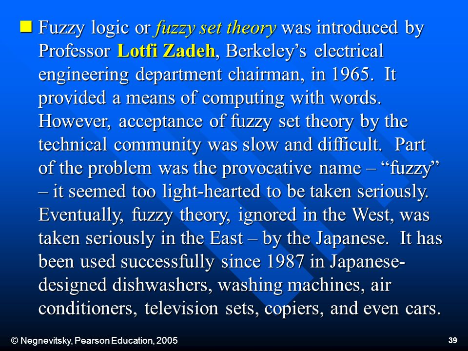 © Negnevitsky, Pearson Education, 2005 39 Fuzzy logic or fuzzy set theory was introduced by Professor Lotfi Zadeh, Berkeleys electrical engineering department chairman, in 1965.