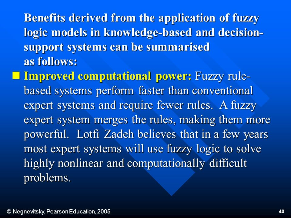© Negnevitsky, Pearson Education, 2005 40 Benefits derived from the application of fuzzy logic models in knowledge-based and decision- support systems can be summarised as follows: Improved computational power: Fuzzy rule- based systems perform faster than conventional Improved computational power: Fuzzy rule- based systems perform faster than conventional expert systems and require fewer rules.