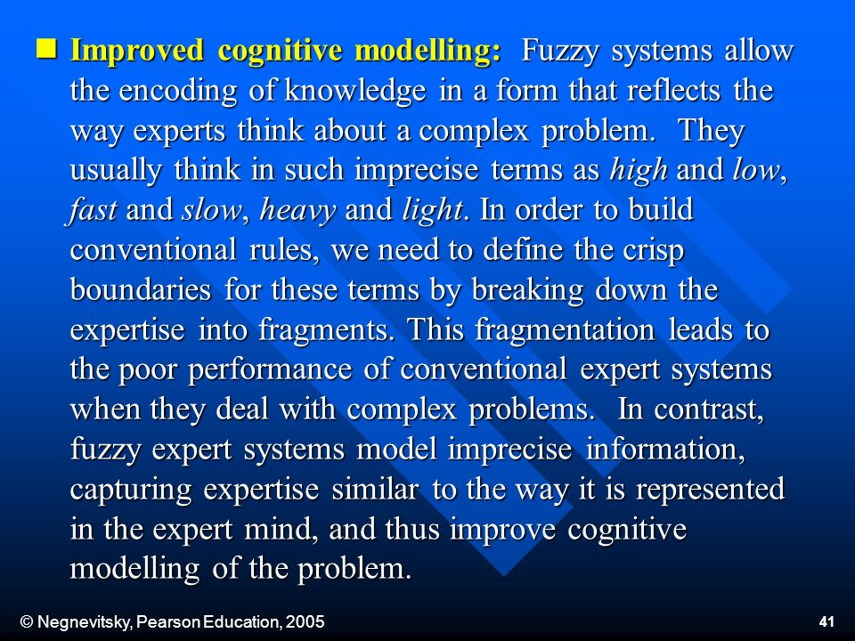 © Negnevitsky, Pearson Education, Improved cognitive modelling: Fuzzy systems allow the encoding of knowledge in a form that reflects the way experts think about a complex problem.