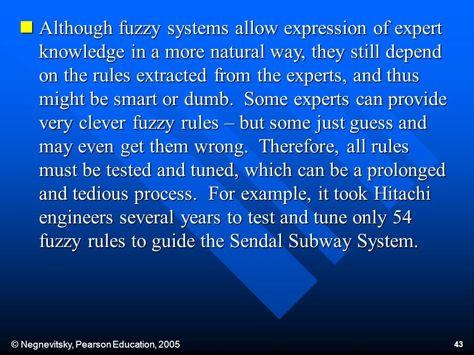 © Negnevitsky, Pearson Education, 2005 43 Although fuzzy systems allow expression of expert knowledge in a more natural way, they still depend on the rules extracted from the experts, and thus might be smart or dumb.