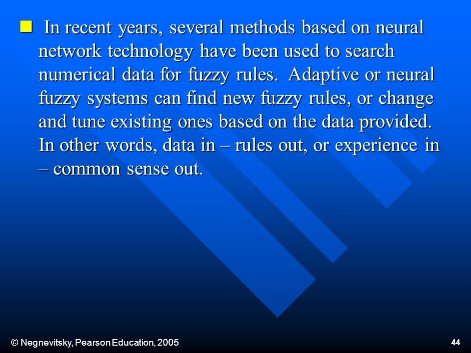 © Negnevitsky, Pearson Education, 2005 44 In recent years, several methods based on neural network technology have been used to search numerical data for fuzzy rules.
