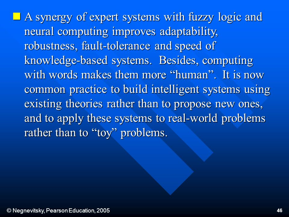 © Negnevitsky, Pearson Education, 2005 46 A synergy of expert systems with fuzzy logic and neural computing improves adaptability, robustness, fault-tolerance and speed of knowledge-based systems.