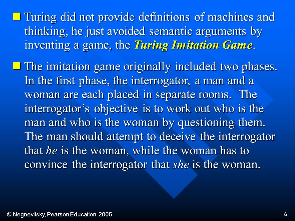 © Negnevitsky, Pearson Education, Turing did not provide definitions of machines and thinking, he just avoided semantic arguments by inventing a game, the Turing Imitation Game.