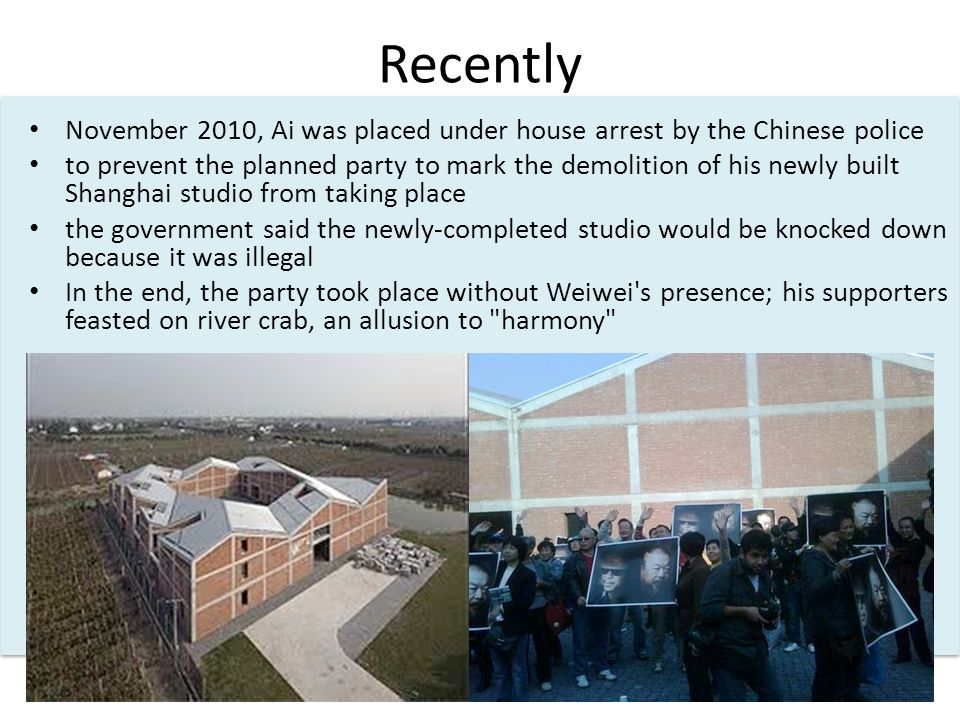 Recently November 2010, Ai was placed under house arrest by the Chinese police to prevent the planned party to mark the demolition of his newly built Shanghai studio from taking place the government said the newly-completed studio would be knocked down because it was illegal In the end, the party took place without Weiwei s presence; his supporters feasted on river crab, an allusion to harmony