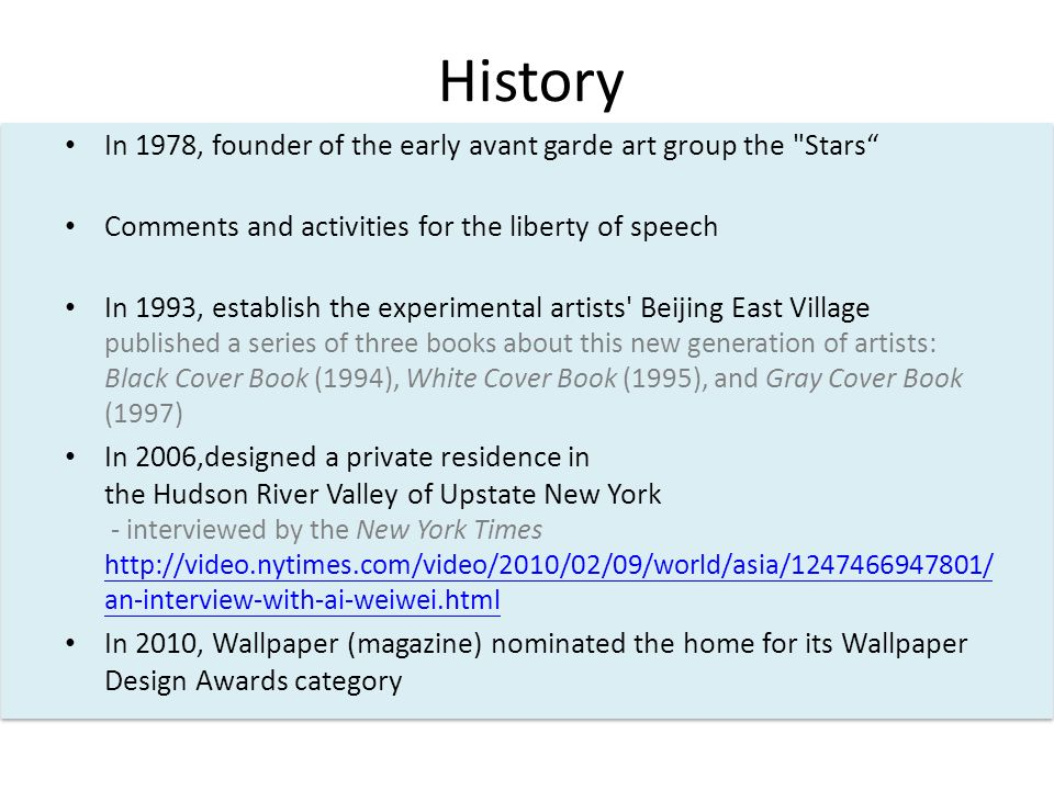 History In 1978, founder of the early avant garde art group the Stars Comments and activities for the liberty of speech In 1993, establish the experimental artists Beijing East Village published a series of three books about this new generation of artists: Black Cover Book (1994), White Cover Book (1995), and Gray Cover Book (1997) In 2006,designed a private residence in the Hudson River Valley of Upstate New York - interviewed by the New York Times http://video.nytimes.com/video/2010/02/09/world/asia/1247466947801/ an-interview-with-ai-weiwei.html http://video.nytimes.com/video/2010/02/09/world/asia/1247466947801/ an-interview-with-ai-weiwei.html In 2010, Wallpaper (magazine) nominated the home for its Wallpaper Design Awards category
