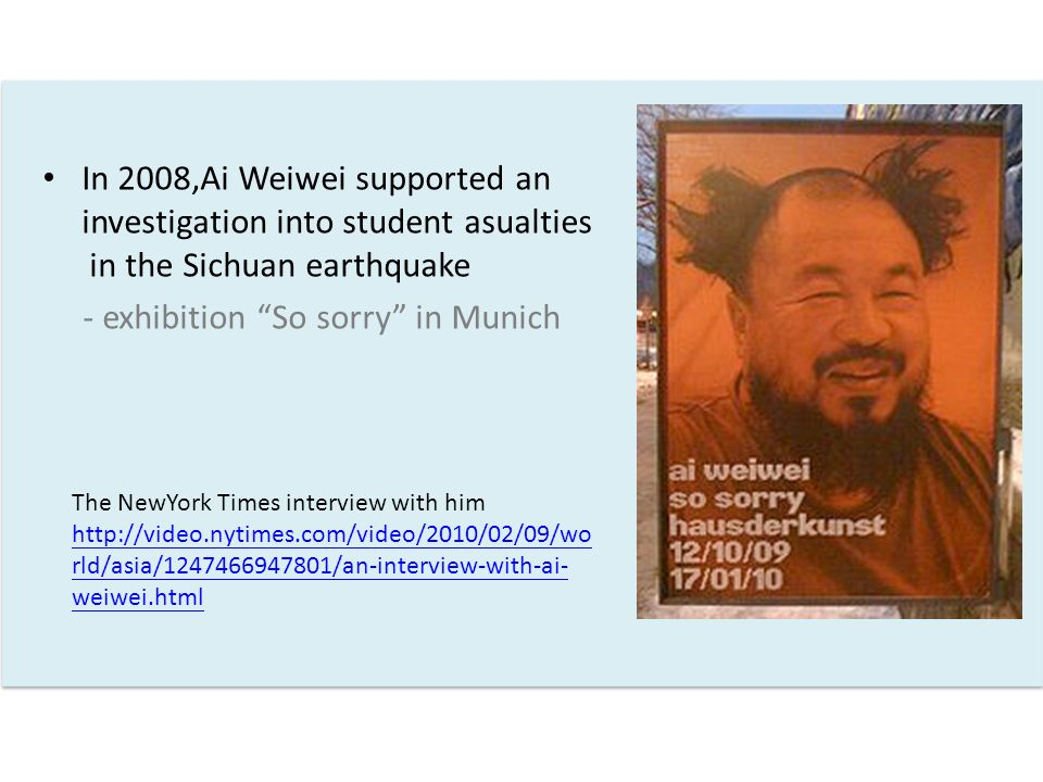 In 2008,Ai Weiwei supported an investigation into student asualties in the Sichuan earthquake - exhibition So sorry in Munich The NewYork Times interview with him http://video.nytimes.com/video/2010/02/09/wo rld/asia/1247466947801/an-interview-with-ai- weiwei.html