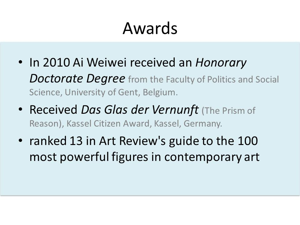Awards In 2010 Ai Weiwei received an Honorary Doctorate Degree from the Faculty of Politics and Social Science, University of Gent, Belgium.