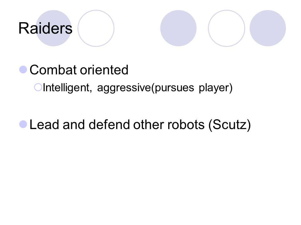 Raiders Combat oriented Intelligent, aggressive(pursues player) Lead and defend other robots (Scutz)
