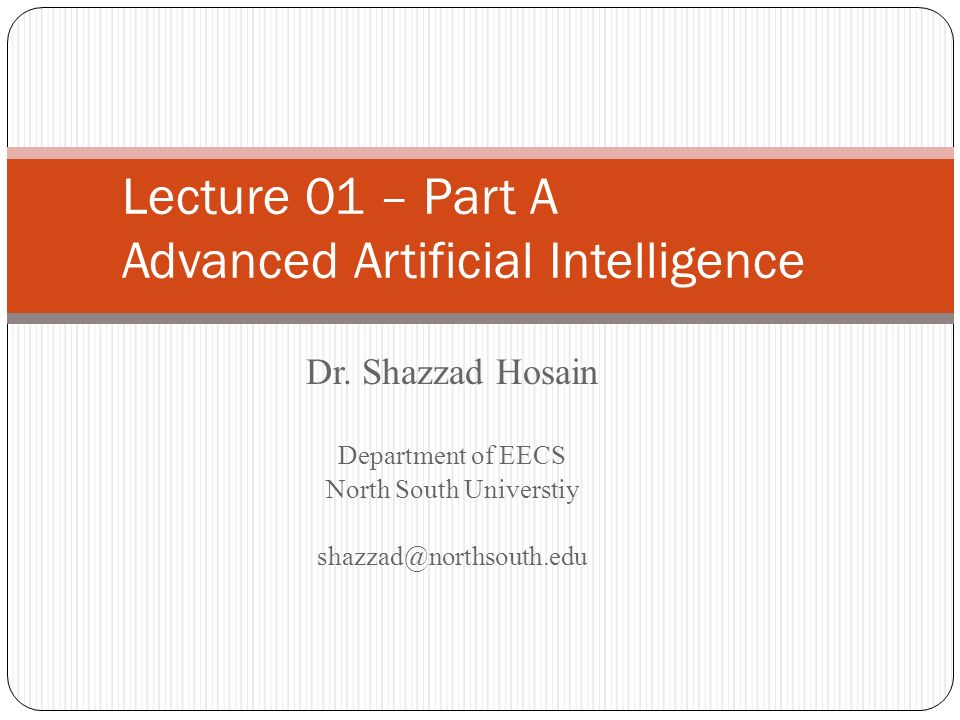 Dr. Shazzad Hosain Department of EECS North South Universtiy shazzad@northsouth.edu Lecture 01 – Part A Advanced Artificial Intelligence